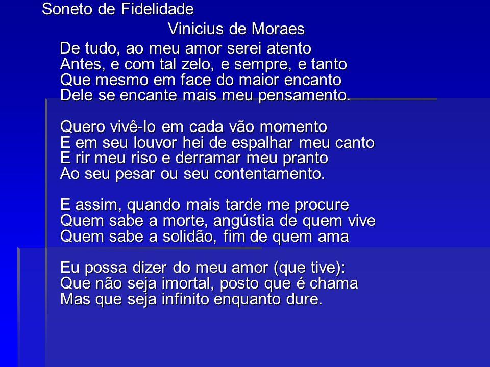 Soneto de Fidelidade Vinicius de Moraes Vinicius de Moraes De tudo, ao meu amor serei atento Antes, e com tal zelo, e sempre, e tanto Que mesmo em fac