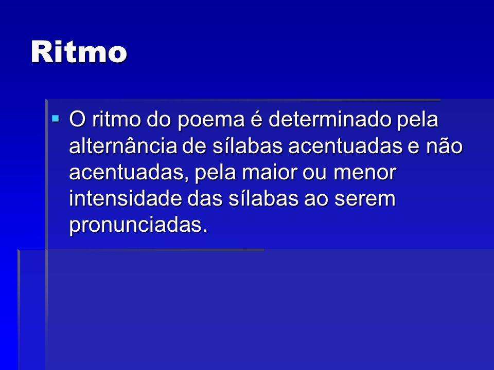 Ritmo O ritmo do poema é determinado pela alternância de sílabas acentuadas e não acentuadas, pela maior ou menor intensidade das sílabas ao serem pro