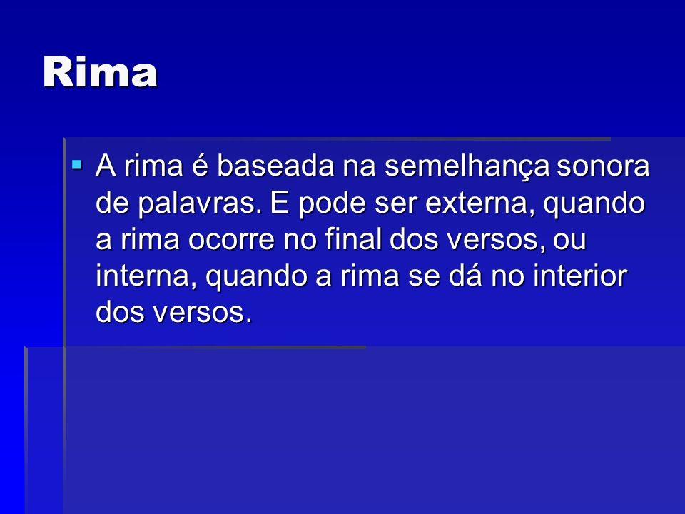 Rima A rima é baseada na semelhança sonora de palavras. E pode ser externa, quando a rima ocorre no final dos versos, ou interna, quando a rima se dá