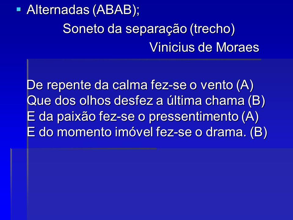 Alternadas (ABAB); Alternadas (ABAB); Soneto da separação (trecho) Soneto da separação (trecho) Vinicius de Moraes Vinicius de Moraes De repente da ca