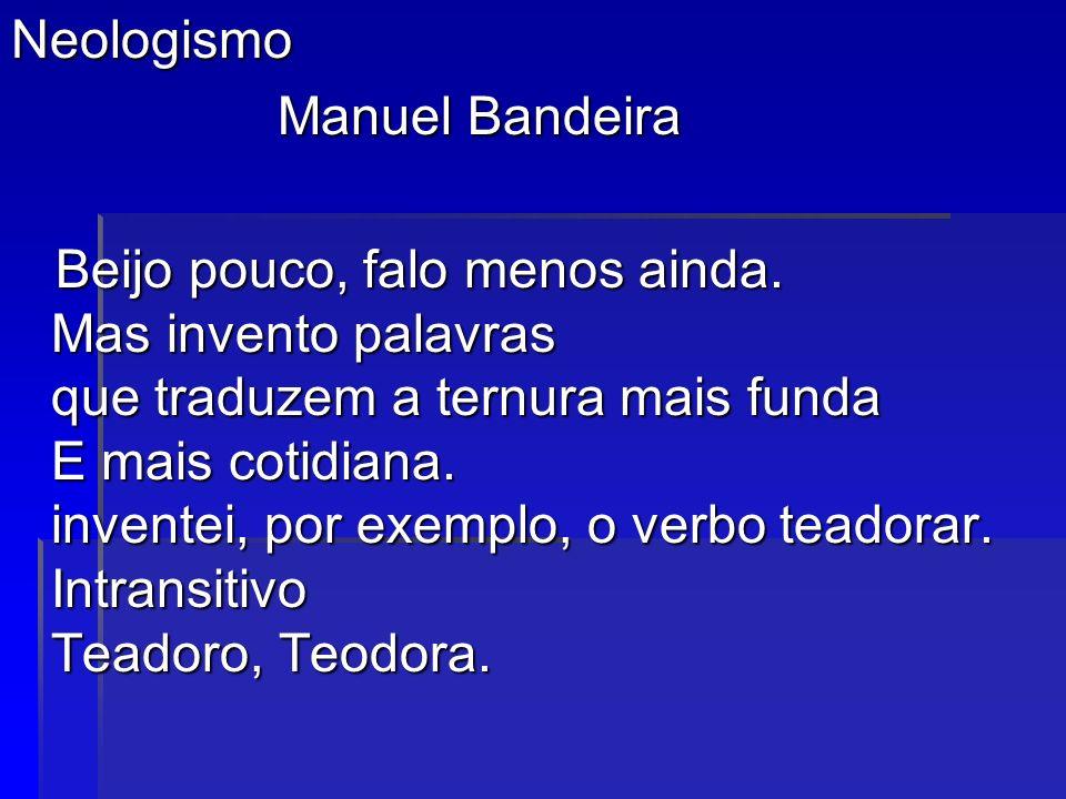 Neologismo Manuel Bandeira Manuel Bandeira Beijo pouco, falo menos ainda. Mas invento palavras que traduzem a ternura mais funda E mais cotidiana. inv