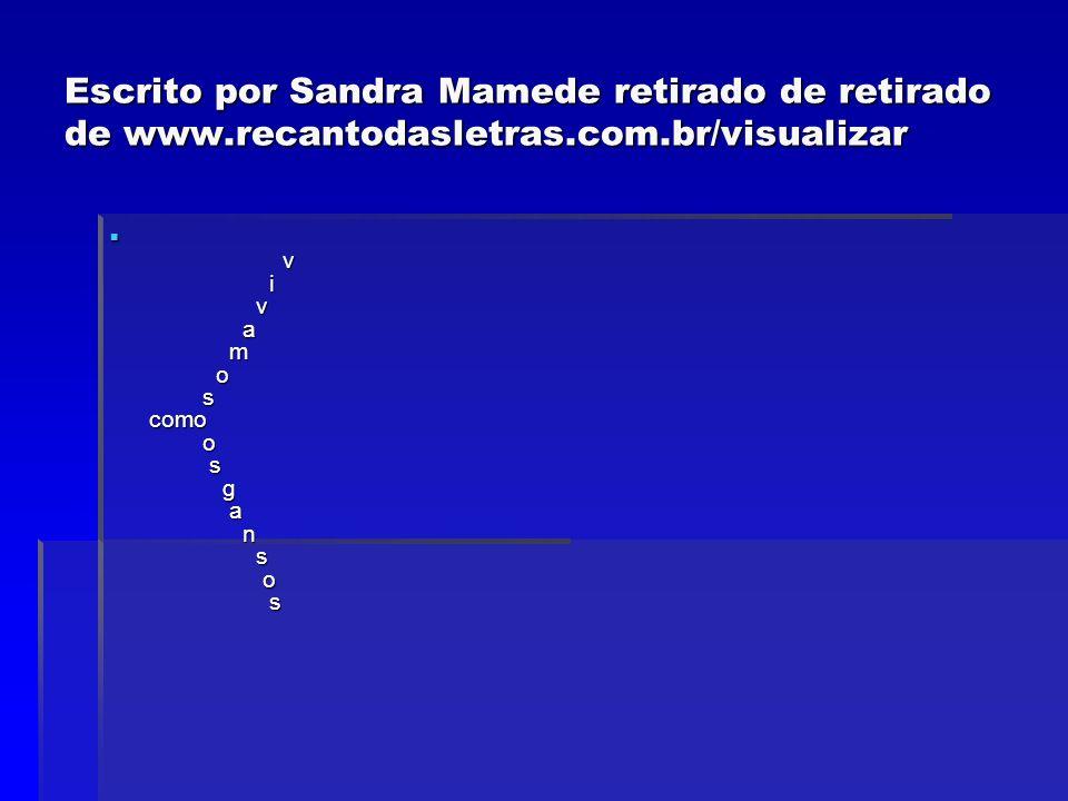 Escrito por Sandra Mamede retirado de retirado de www.recantodasletras.com.br/visualizar v i v a m o s como o s g a n s o s v i v a m o s como o s g a