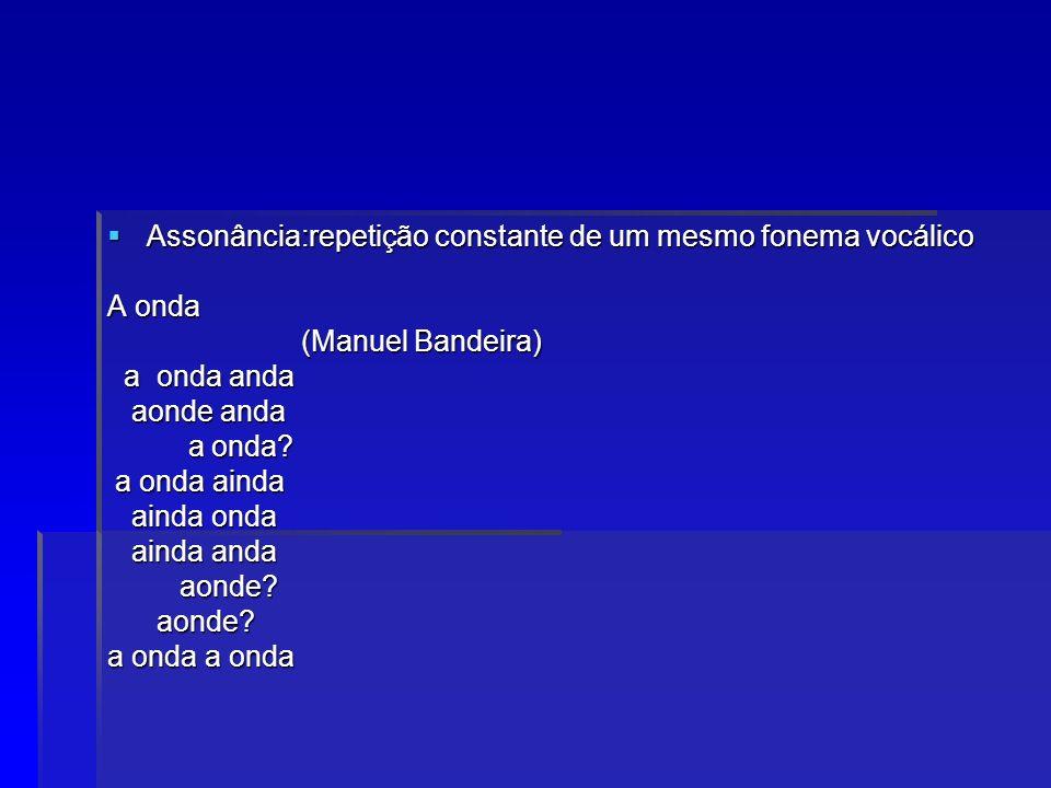 Assonância:repetição constante de um mesmo fonema vocálico Assonância:repetição constante de um mesmo fonema vocálico A onda (Manuel Bandeira) (Manuel