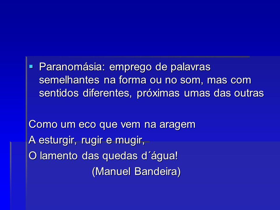 Paranomásia: emprego de palavras semelhantes na forma ou no som, mas com sentidos diferentes, próximas umas das outras Paranomásia: emprego de palavra