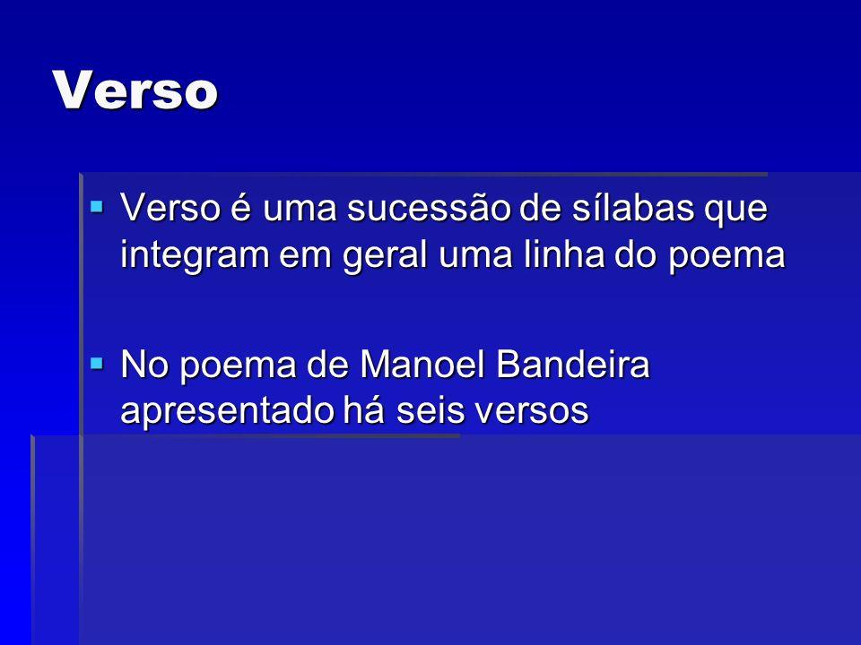 Verso Verso é uma sucessão de sílabas que integram em geral uma linha do poema No poema de Manoel Bandeira apresentado há seis versos