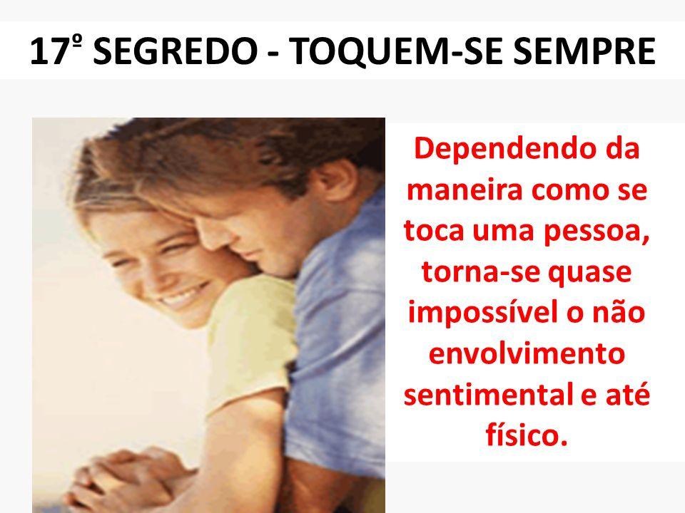 17 º SEGREDO - TOQUEM-SE SEMPRE Dependendo da maneira como se toca uma pessoa, torna-se quase impossível o não envolvimento sentimental e até físico.