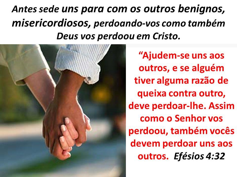 Antes sede uns para com os outros benignos, misericordiosos, perdoando-vos como também Deus vos perdoou em Cristo. Ajudem-se uns aos outros, e se algu
