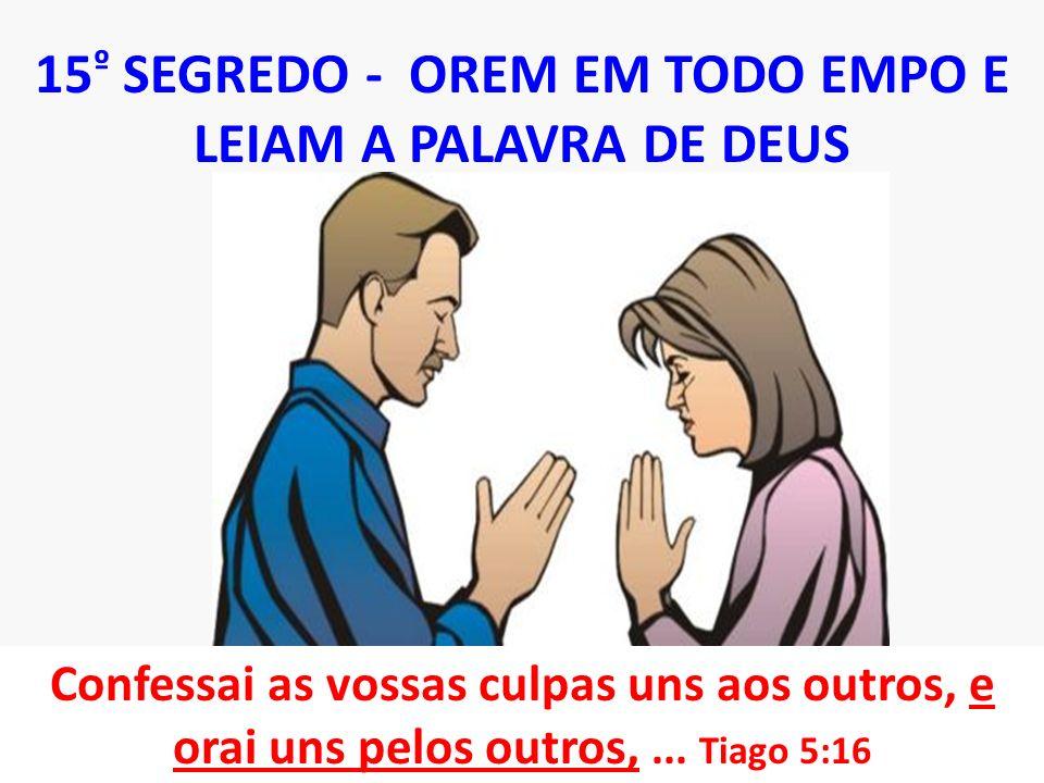 15 º SEGREDO - OREM EM TODO EMPO E LEIAM A PALAVRA DE DEUS Confessai as vossas culpas uns aos outros, e orai uns pelos outros,... Tiago 5:16