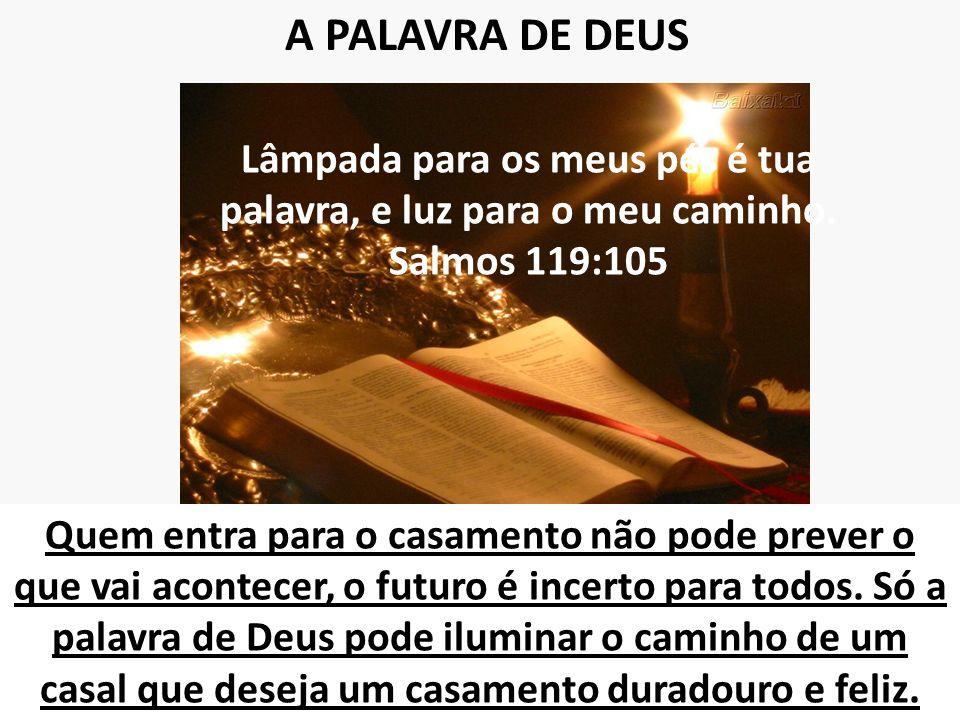 A PALAVRA DE DEUS Lâmpada para os meus pés é tua palavra, e luz para o meu caminho. Salmos 119:105 Quem entra para o casamento não pode prever o que v