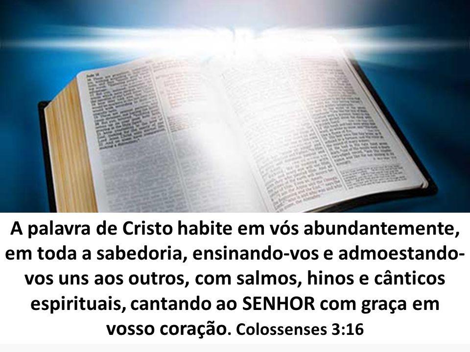 A palavra de Cristo habite em vós abundantemente, em toda a sabedoria, ensinando-vos e admoestando- vos uns aos outros, com salmos, hinos e cânticos e