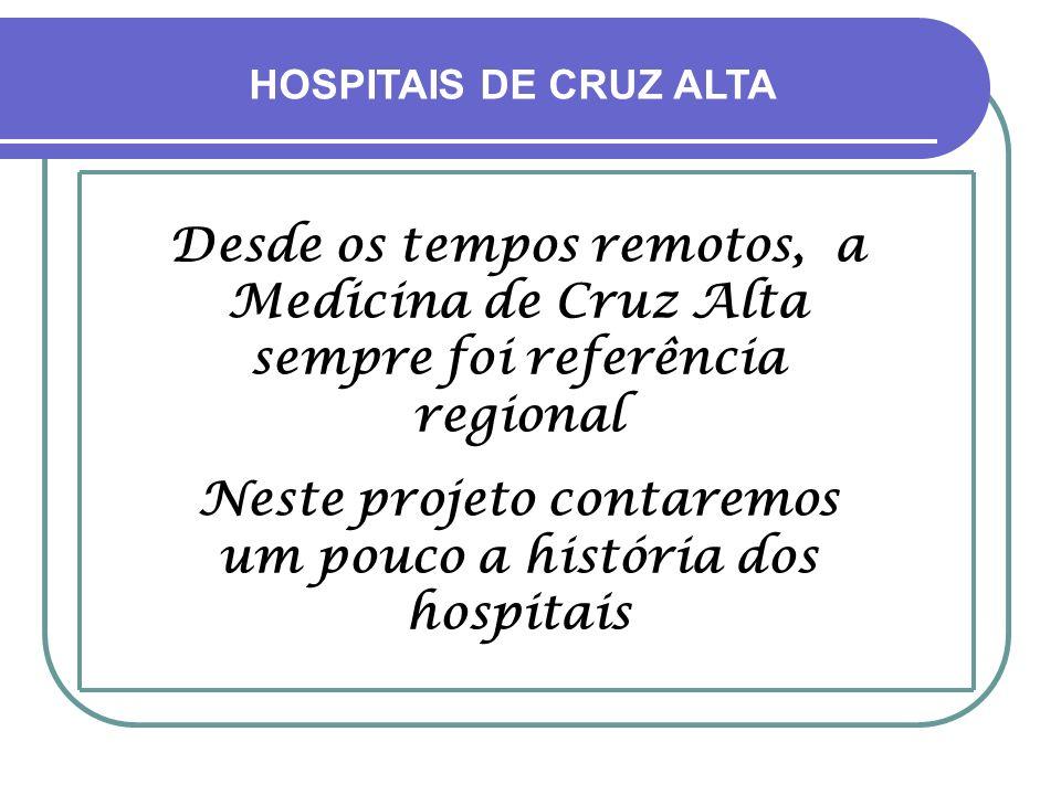 HOSPITAIS DE CRUZ ALTA Desde os tempos remotos, a Medicina de Cruz Alta sempre foi referência regional Neste projeto contaremos um pouco a história dos hospitais