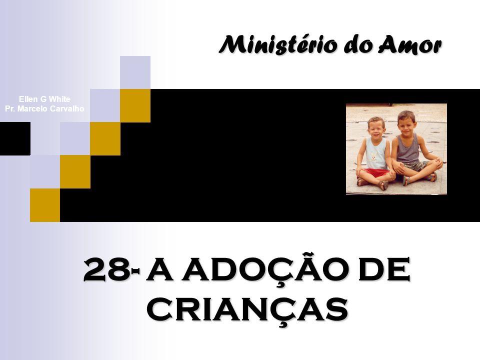 28- A ADOÇÃO DE CRIANÇAS Ministério do Amor Ellen G White Pr. Marcelo Carvalho