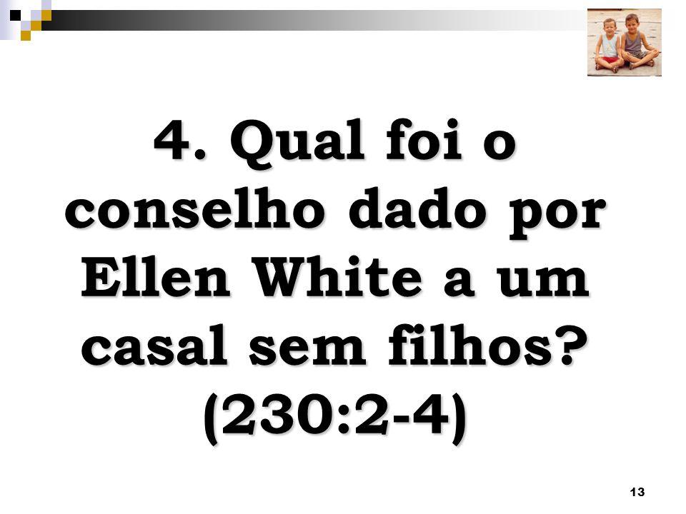 13 4. Qual foi o conselho dado por Ellen White a um casal sem filhos? (230:2-4)