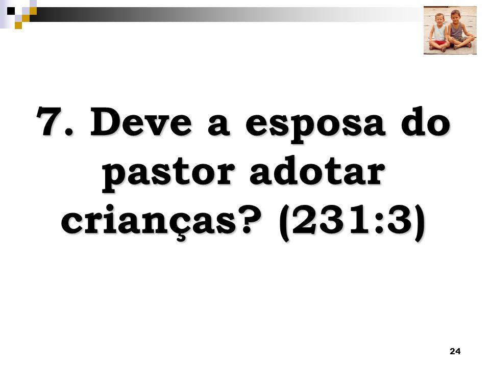 24 7. Deve a esposa do pastor adotar crianças? (231:3)