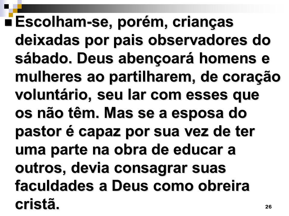 26 Escolham-se, porém, crianças deixadas por pais observadores do sábado. Deus abençoará homens e mulheres ao partilharem, de coração voluntário, seu