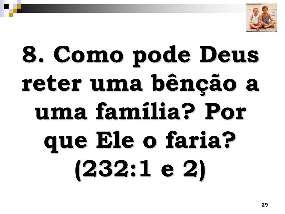 29 8. Como pode Deus reter uma bênção a uma família? Por que Ele o faria? (232:1 e 2)