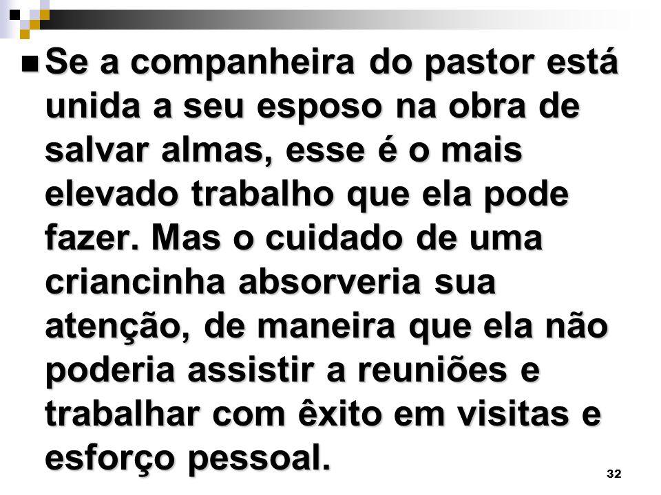 32 Se a companheira do pastor está unida a seu esposo na obra de salvar almas, esse é o mais elevado trabalho que ela pode fazer. Mas o cuidado de uma
