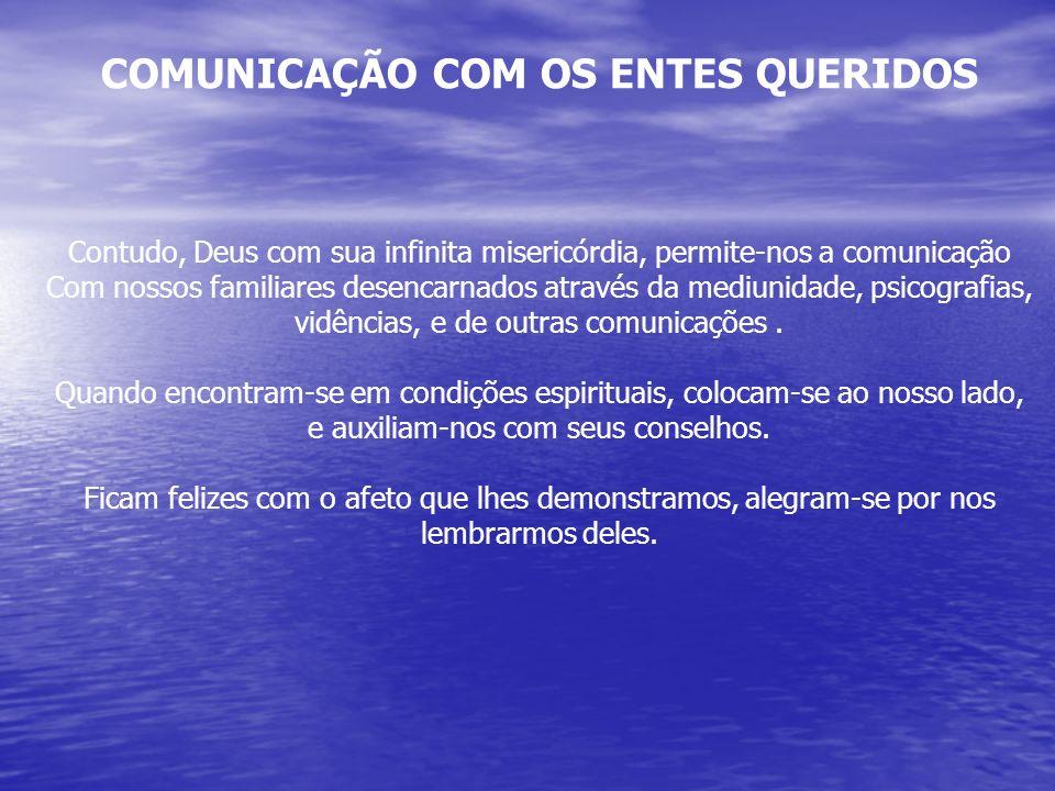 COMUNICAÇÃO COM OS ENTES QUERIDOS Contudo, Deus com sua infinita misericórdia, permite-nos a comunicação Com nossos familiares desencarnados através d