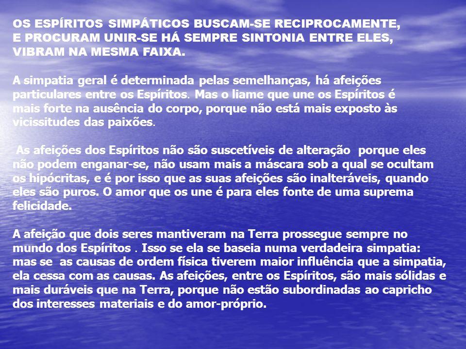 OS ESPÍRITOS SIMPÁTICOS BUSCAM-SE RECIPROCAMENTE, E PROCURAM UNIR-SE HÁ SEMPRE SINTONIA ENTRE ELES, VIBRAM NA MESMA FAIXA.