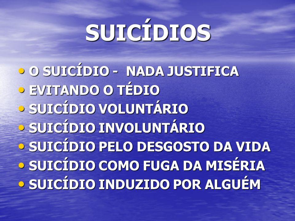 SUICÍDIOS SUICÍDIOS O SUICÍDIO - NADA JUSTIFICA O SUICÍDIO - NADA JUSTIFICA EVITANDO O TÉDIO EVITANDO O TÉDIO SUICÍDIO VOLUNTÁRIO SUICÍDIO VOLUNTÁRIO SUICÍDIO INVOLUNTÁRIO SUICÍDIO INVOLUNTÁRIO SUICÍDIO PELO DESGOSTO DA VIDA SUICÍDIO PELO DESGOSTO DA VIDA SUICÍDIO COMO FUGA DA MISÉRIA SUICÍDIO COMO FUGA DA MISÉRIA SUICÍDIO INDUZIDO POR ALGUÉM SUICÍDIO INDUZIDO POR ALGUÉM