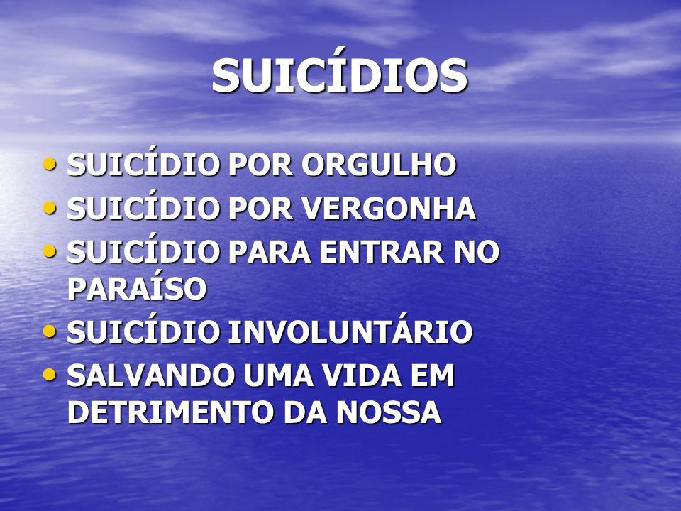 SUICÍDIOS SUICÍDIOS SUICÍDIO POR ORGULHO SUICÍDIO POR ORGULHO SUICÍDIO POR VERGONHA SUICÍDIO POR VERGONHA SUICÍDIO PARA ENTRAR NO PARAÍSO SUICÍDIO PARA ENTRAR NO PARAÍSO SUICÍDIO INVOLUNTÁRIO SUICÍDIO INVOLUNTÁRIO SALVANDO UMA VIDA EM DETRIMENTO DA NOSSA SALVANDO UMA VIDA EM DETRIMENTO DA NOSSA