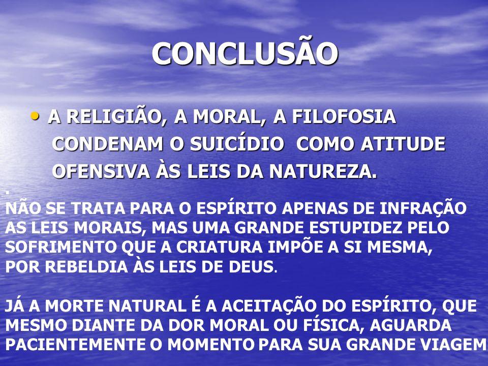 CONCLUSÃO CONCLUSÃO A RELIGIÃO, A MORAL, A FILOFOSIA A RELIGIÃO, A MORAL, A FILOFOSIA CONDENAM O SUICÍDIO COMO ATITUDE CONDENAM O SUICÍDIO COMO ATITUDE OFENSIVA ÀS LEIS DA NATUREZA.