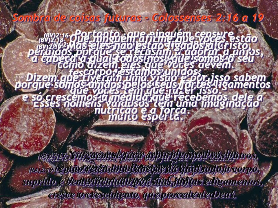 Sombra de coisas futuras - Colossenses 2:16 a 19 (BV)2:16- Portanto, que ninguém censure vocês por aquilo que comem ou bebem, ou por não comemorarem as festas e feriados judaicos, ou as cerimônias de lua nova, ou os sábados.