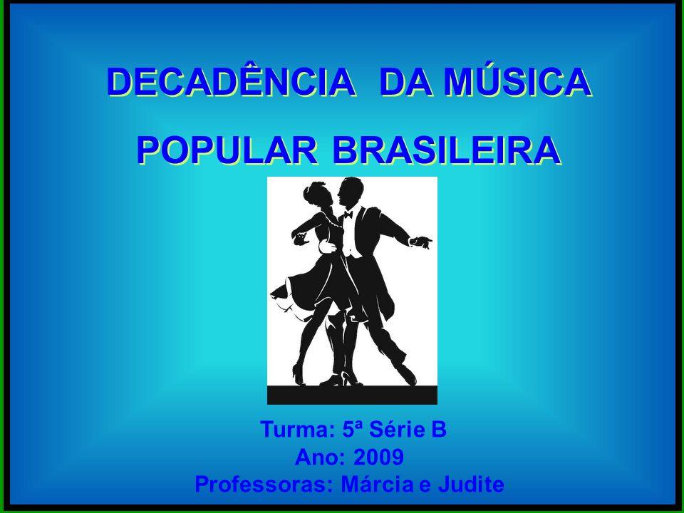 DECADÊNCIA DA MÚSICA POPULAR BRASILEIRA DECADÊNCIA DA MÚSICA POPULAR BRASILEIRA Turma: 5ª Série B Ano: 2009 Professoras: Márcia e Judite