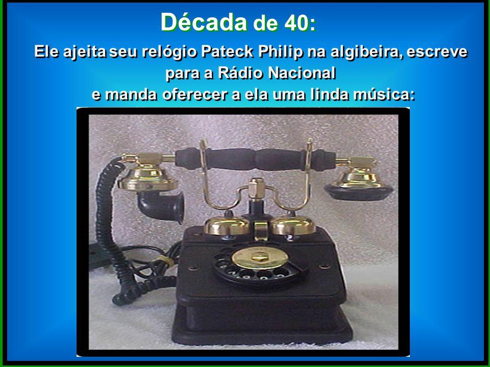 Década de 40: Ele ajeita seu relógio Pateck Philip na algibeira, escreve para a Rádio Nacional e manda oferecer a ela uma linda música: Ele ajeita seu relógio Pateck Philip na algibeira, escreve para a Rádio Nacional e manda oferecer a ela uma linda música: