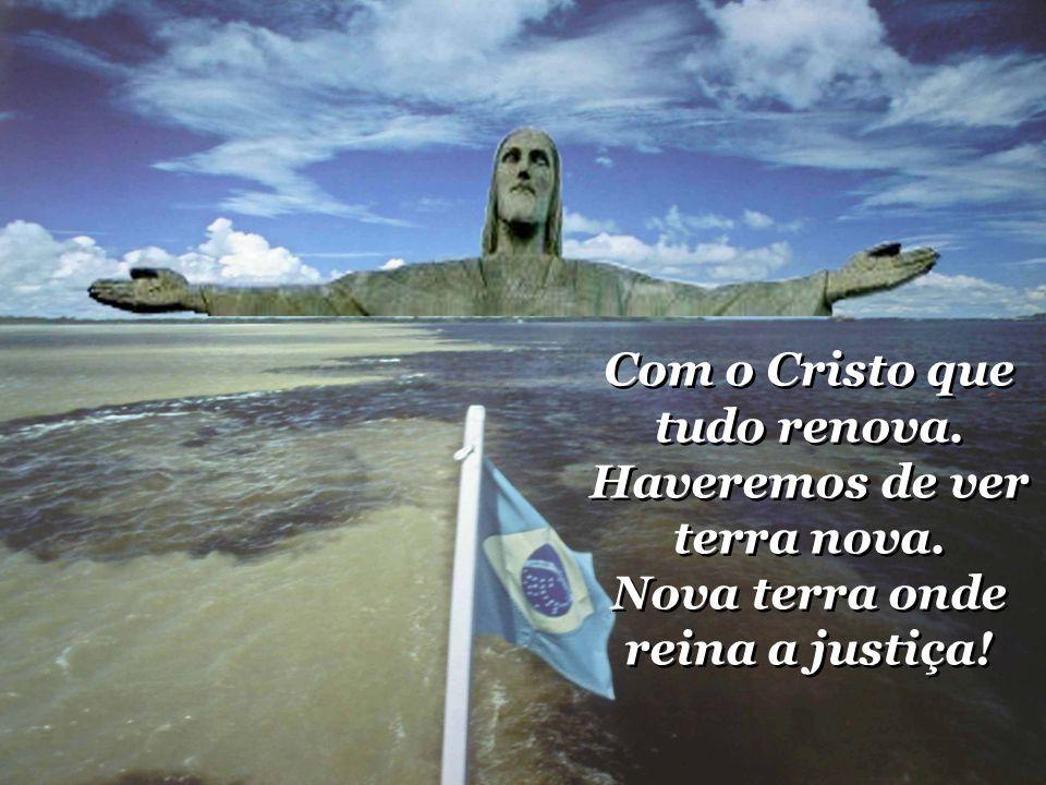 Com o Cristo que tudo renova.Haveremos de ver terra nova.