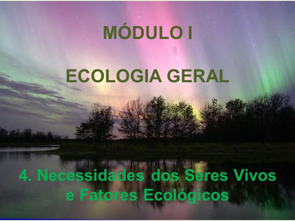 MÓDULO I ECOLOGIA GERAL 4. Necessidades dos Seres Vivos e Fatores Ecológicos