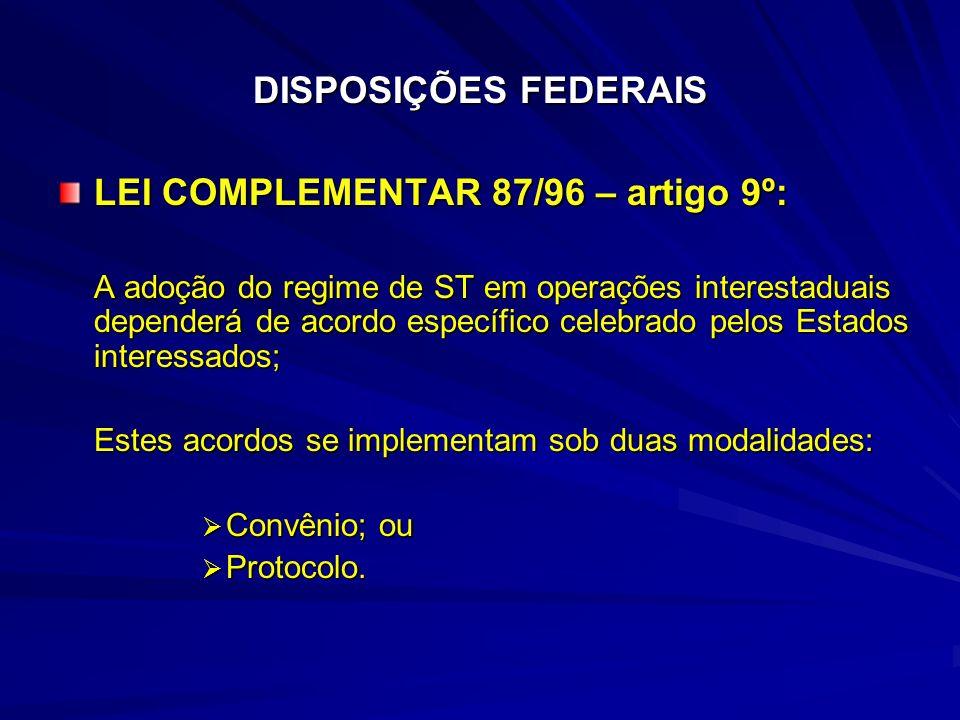 DISPOSIÇÕES FEDERAIS LEI COMPLEMENTAR 87/96 – artigo 9º: A adoção do regime de ST em operações interestaduais dependerá de acordo específico celebrado pelos Estados interessados; Estes acordos se implementam sob duas modalidades: Convênio; ou Convênio; ou Protocolo.