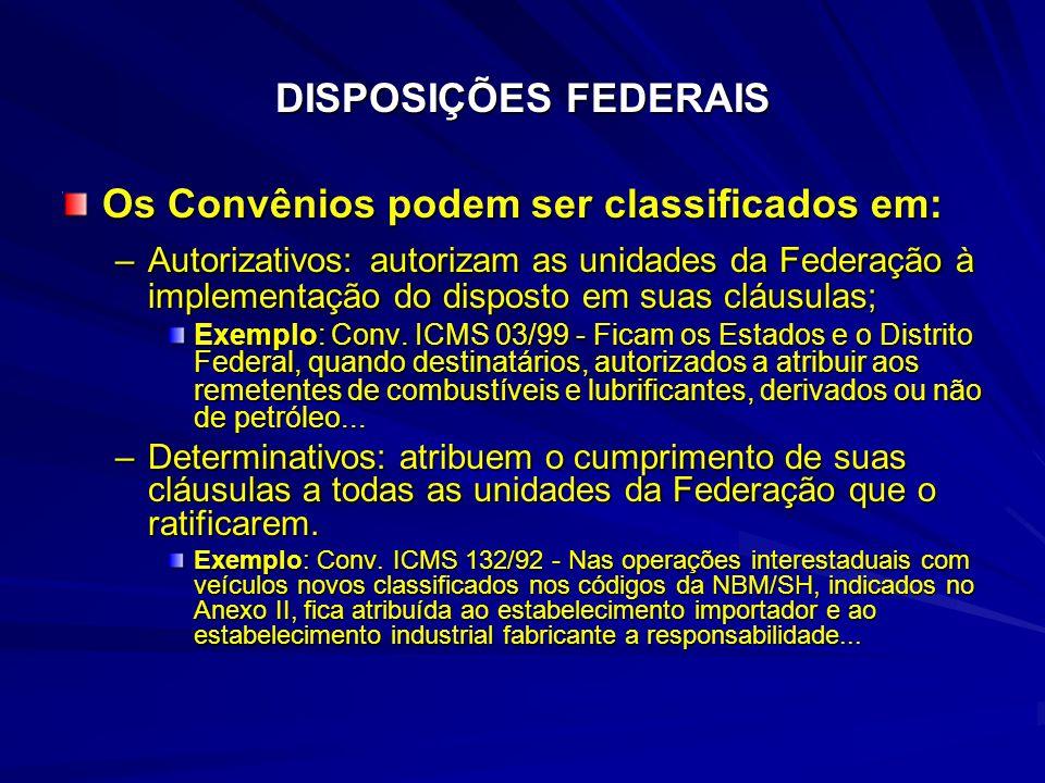 DISPOSIÇÕES FEDERAIS Os Convênios podem ser classificados em: –Autorizativos: autorizam as unidades da Federação à implementação do disposto em suas cláusulas; Exemplo: Conv.