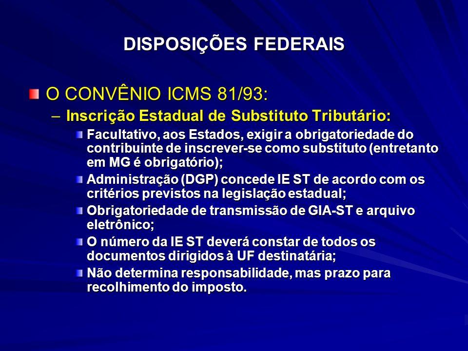 DISPOSIÇÕES FEDERAIS O CONVÊNIO ICMS 81/93: –Inscrição Estadual de Substituto Tributário: Facultativo, aos Estados, exigir a obrigatoriedade do contribuinte de inscrever-se como substituto (entretanto em MG é obrigatório); Administração (DGP) concede IE ST de acordo com os critérios previstos na legislação estadual; Obrigatoriedade de transmissão de GIA-ST e arquivo eletrônico; O número da IE ST deverá constar de todos os documentos dirigidos à UF destinatária; Não determina responsabilidade, mas prazo para recolhimento do imposto.