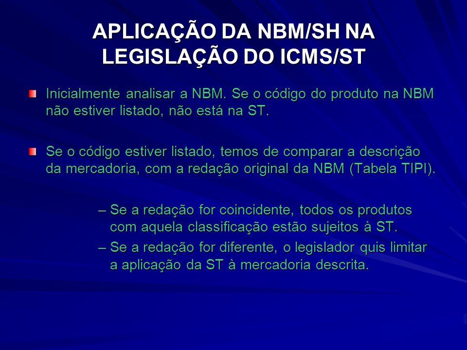APLICAÇÃO DA NBM/SH NA LEGISLAÇÃO DO ICMS/ST Inicialmente analisar a NBM.