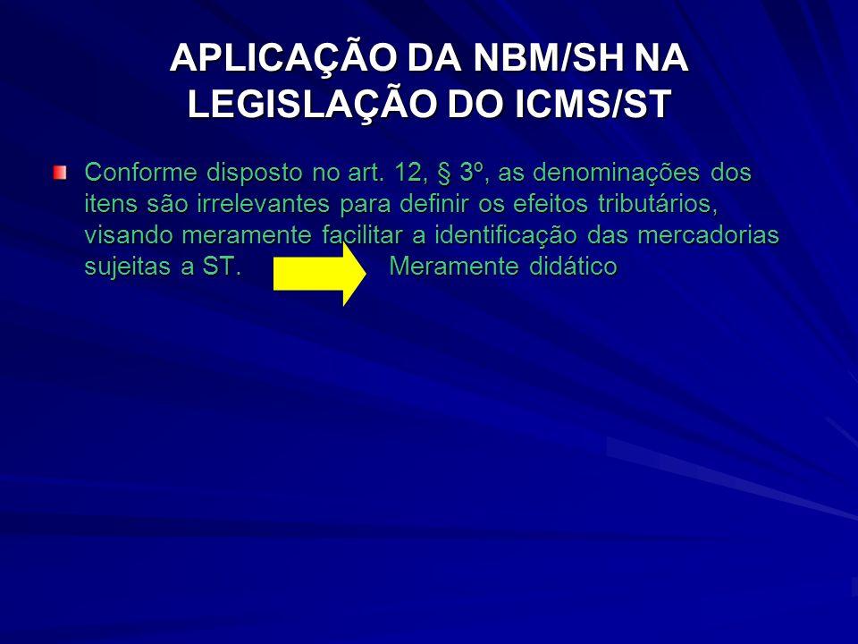 APLICAÇÃO DA NBM/SH NA LEGISLAÇÃO DO ICMS/ST Conforme disposto no art.
