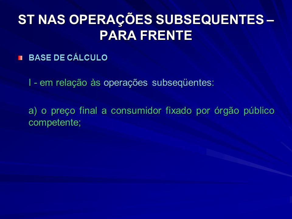ST NAS OPERAÇÕES SUBSEQUENTES – PARA FRENTE BASE DE CÁLCULO I - em relação às operações subseqüentes: a) o preço final a consumidor fixado por órgão público competente;