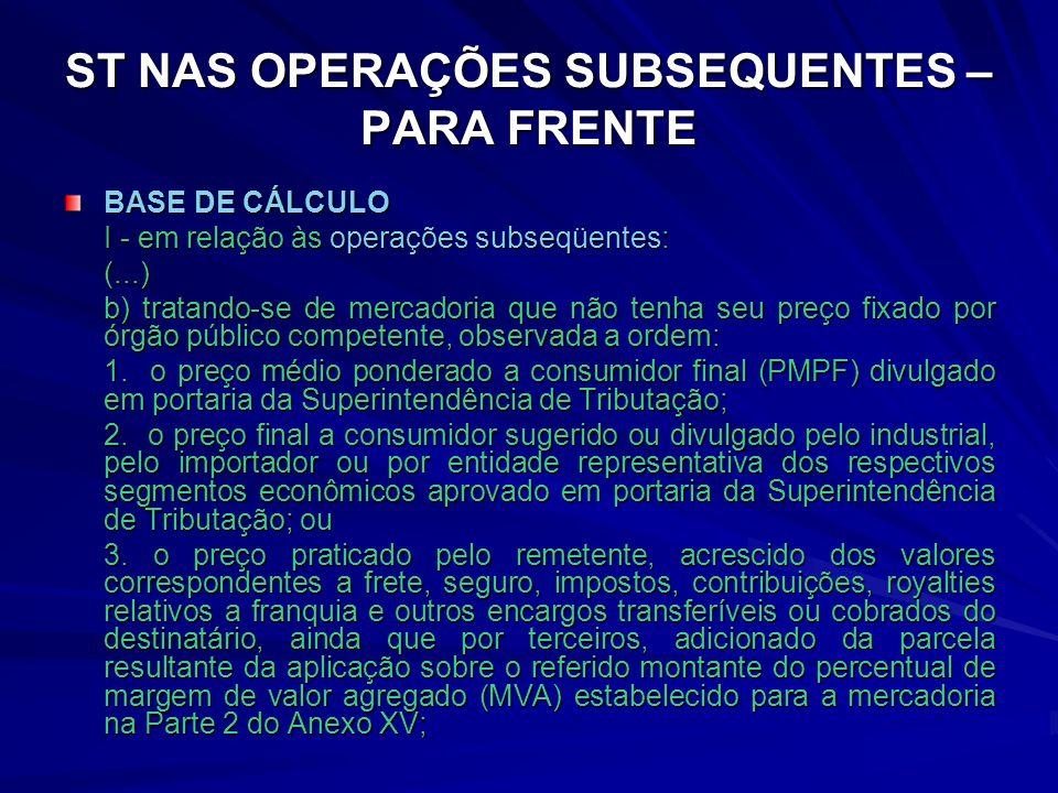 ST NAS OPERAÇÕES SUBSEQUENTES – PARA FRENTE BASE DE CÁLCULO I - em relação às operações subseqüentes: (...) b) tratando-se de mercadoria que não tenha seu preço fixado por órgão público competente, observada a ordem: 1.