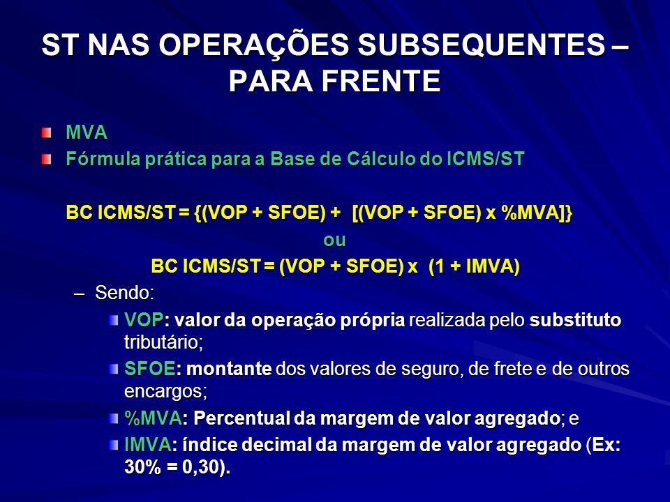 ST NAS OPERAÇÕES SUBSEQUENTES – PARA FRENTE MVA Fórmula prática para a Base de Cálculo do ICMS/ST BC ICMS/ST = {(VOP + SFOE) + [(VOP + SFOE) x %MVA]} ou BC ICMS/ST = (VOP + SFOE) x (1 + IMVA) –Sendo: VOP: valor da operação própria realizada pelo substituto tributário; SFOE: montante dos valores de seguro, de frete e de outros encargos; %MVA: Percentual da margem de valor agregado; e IMVA: índice decimal da margem de valor agregado (Ex: 30% = 0,30).