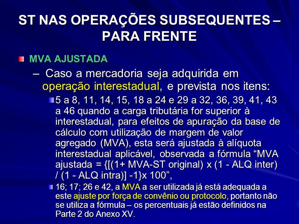 ST NAS OPERAÇÕES SUBSEQUENTES – PARA FRENTE MVA AJUSTADA – Caso a mercadoria seja adquirida em operação interestadual, e prevista nos itens: 5 a 8, 11, 14, 15, 18 a 24 e 29 a 32, 36, 39, 41, 43 a 46 quando a carga tributária for superior à interestadual, para efeitos de apuração da base de cálculo com utilização de margem de valor agregado (MVA), esta será ajustada à alíquota interestadual aplicável, observada a fórmula MVA ajustada = {[(1+ MVA-ST original) x (1 - ALQ inter) / (1 - ALQ intra)] -1}x 100, 16; 17; 26 e 42, a MVA a ser utilizada já está adequada a este ajuste por força de convênio ou protocolo, portanto não se utiliza a fórmula – os percentuais já estão definidos na Parte 2 do Anexo XV.