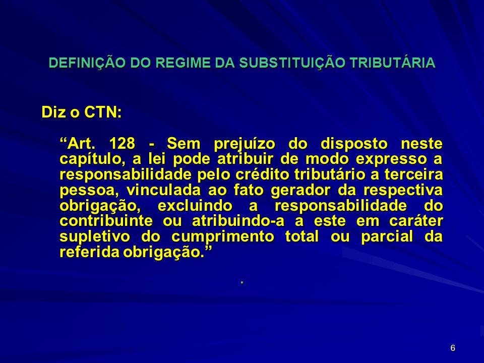 6 DEFINIÇÃO DO REGIME DA SUBSTITUIÇÃO TRIBUTÁRIA Diz o CTN: Art.