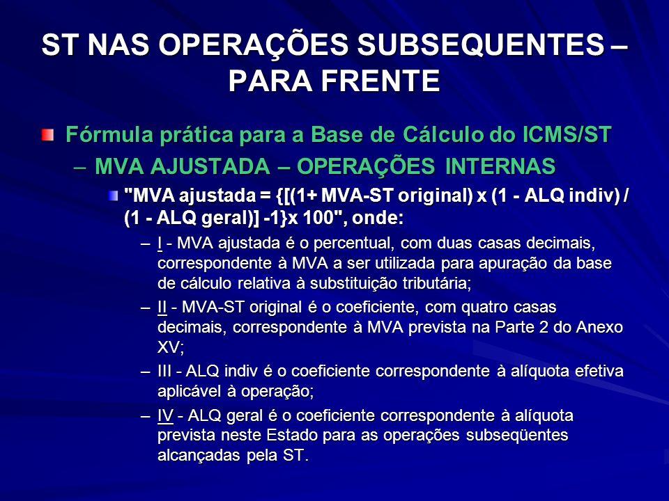 ST NAS OPERAÇÕES SUBSEQUENTES – PARA FRENTE Fórmula prática para a Base de Cálculo do ICMS/ST –MVA AJUSTADA – OPERAÇÕES INTERNAS MVA ajustada = {[(1+ MVA-ST original) x (1 - ALQ indiv) / (1 - ALQ geral)] -1}x 100 , onde: –I - MVA ajustada é o percentual, com duas casas decimais, correspondente à MVA a ser utilizada para apuração da base de cálculo relativa à substituição tributária; –II - MVA-ST original é o coeficiente, com quatro casas decimais, correspondente à MVA prevista na Parte 2 do Anexo XV; –III - ALQ indiv é o coeficiente correspondente à alíquota efetiva aplicável à operação; –IV - ALQ geral é o coeficiente correspondente à alíquota prevista neste Estado para as operações subseqüentes alcançadas pela ST.
