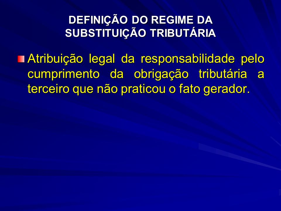 DEFINIÇÃO DO REGIME DA SUBSTITUIÇÃO TRIBUTÁRIA Atribuição legal da responsabilidade pelo cumprimento da obrigação tributária a terceiro que não praticou o fato gerador.