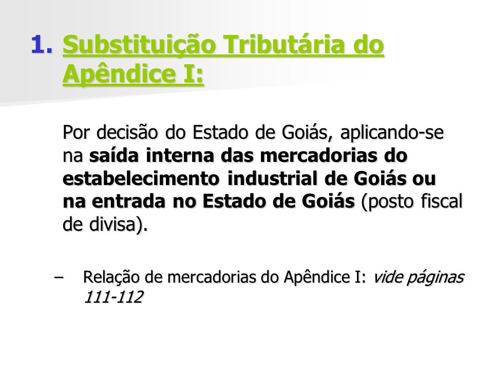 1.Substituição Tributária do Apêndice I: Por decisão do Estado de Goiás, aplicando-se na saída interna das mercadorias do estabelecimento industrial de Goiás ou na entrada no Estado de Goiás (posto fiscal de divisa).