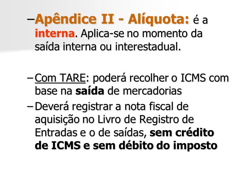 –Apêndice II - Alíquota: é a interna.Aplica-se no momento da saída interna ou interestadual.