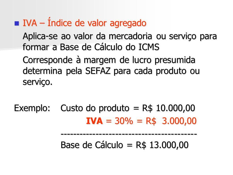 IVA – Índice de valor agregado IVA – Índice de valor agregado Aplica-se ao valor da mercadoria ou serviço para formar a Base de Cálculo do ICMS Corresponde à margem de lucro presumida determina pela SEFAZ para cada produto ou serviço.