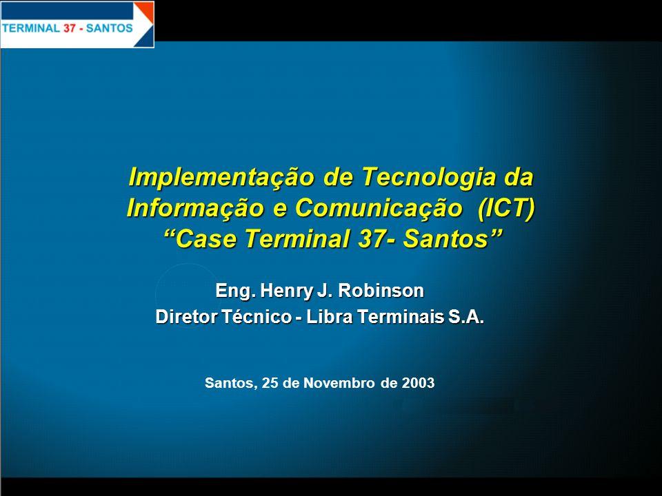 Implementação de Tecnologia da Informação e Comunicação (ICT) Case Terminal 37- Santos Eng. Henry J. Robinson Diretor Técnico - Libra Terminais S.A. S