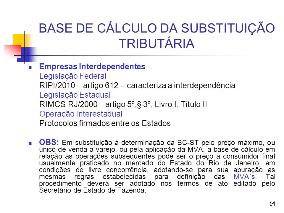 BASE DE CÁLCULO DA SUBSTITUIÇÃO TRIBUTÁRIA Empresas Interdependentes Legislação Federal RIPI/2010 – artigo 612 – caracteriza a interdependência Legisl