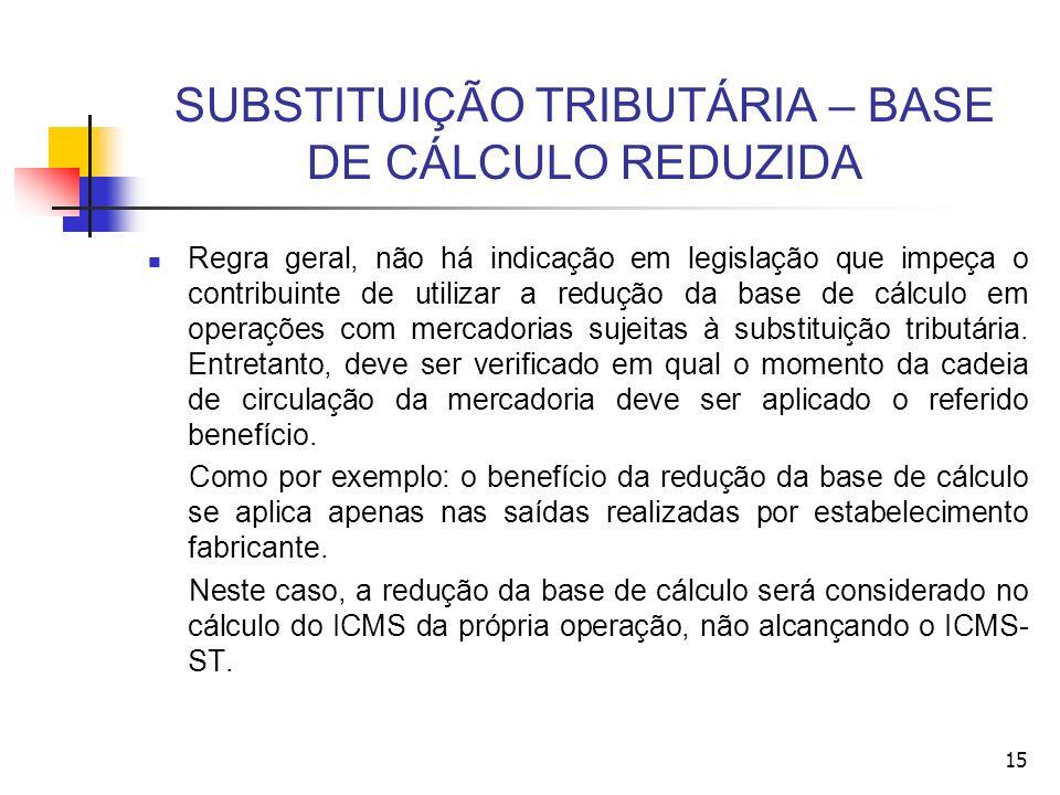 15 SUBSTITUIÇÃO TRIBUTÁRIA – BASE DE CÁLCULO REDUZIDA Regra geral, não há indicação em legislação que impeça o contribuinte de utilizar a redução da base de cálculo em operações com mercadorias sujeitas à substituição tributária.