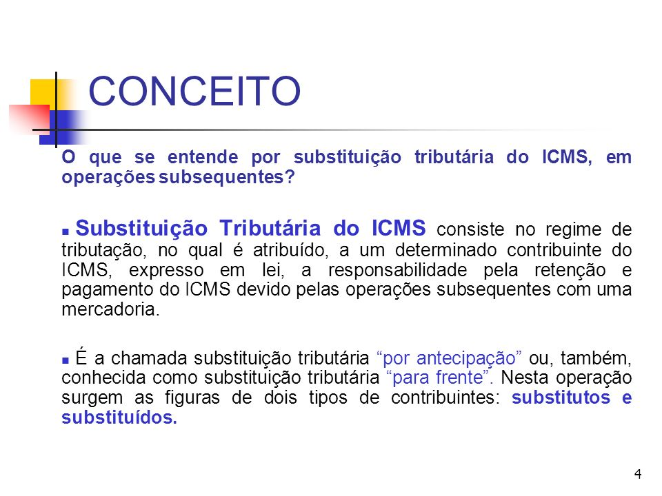 CONCEITO O que se entende por substituição tributária do ICMS, em operações subsequentes? Substituição Tributária do ICMS consiste no regime de tribut